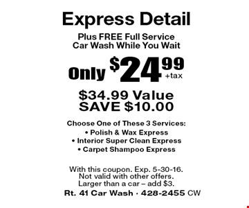 Only $24.99 +tax Express Detail. $34.99 Value. SAVE $10.00. Plus FREE Full Service Car Wash While You Wait. Choose One of These 3 Services: Polish & Wax Express, Interior Super Clean Express, Carpet Shampoo Express. With this coupon. Exp. 5-30-16.Not valid with other offers. Larger than a car – add $3.