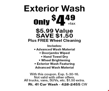 Only $4.49 +tax Exterior Wash. $5.99 Value. SAVE $1.50. Plus FREE Wheel Cleaning. Includes: Advanced Wash Material, Doorjambs Wiped, Hand Towel Dry, Wheel Brightening, Exterior Wash Featuring Advanced Wash Material. With this coupon. Exp. 5-30-16. Not valid with other offers. All trucks, vans, SUVs, etc. $1.50 extra.