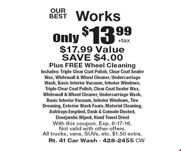 OUR BEST. Only $13.99 +tax Works. Plus FREE Wheel CleaningIncludes: Triple Clear Coat Polish, Clear Coat Sealer Wax, Whitewall & Wheel Cleaner, Undercarriage Wash, Basic Interior Vacuum, Interior Windows, Triple Clear Coat Polish, Clear Coat Sealer Wax, Whitewall & Wheel Cleaner, Undercarriage Wash, Basic Interior Vacuum, Interior Windows, Tire Dressing, Exterior Wash Foam, Material Cleaning, Ashtrays Emptied, Dash & Console Dusted, Doorjambs Wiped, Hand Towel Dried. With this coupon. Exp. 6-17-16. Not valid with other offers.All trucks, vans, SUVs, etc. $1.50 extra.