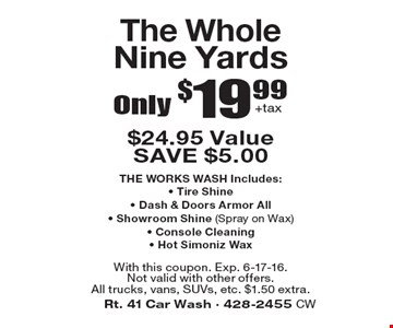 Only $19.99 +tax The Whole Nine Yards. $24.95 Value. SAVE $5.00THE WORKS WASH Includes: Tire Shine, Dash & Doors Armor All, Showroom Shine (Spray on Wax), Console Cleaning, Hot Simoniz Wax . With this coupon. Exp. 6-17-16.Not valid with other offers. All trucks, vans, SUVs, etc. $1.50 extra.