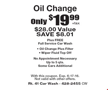 Only $19.99 +tax Oil Change $28.00 Value. SAVE $8.0. Plus FREE Full Service Car Wash, Oil Change Plus Filter, Wiper Fluid Top Off. No Appointment Necessary. Up to 5 qts. Some Cars Additional. With this coupon. Exp. 6-17-16. Not valid with other offers.