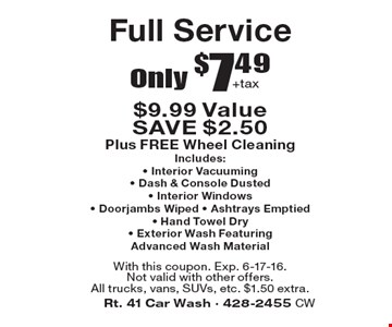 Only $7.49 +tax Full Service $9.99 Value SAVE $2.50 Plus FREE Wheel CleaningIncludes: Interior Vacuuming, Dash & Console Dusted, Interior Windows, Doorjambs Wiped, Ashtrays Emptied, Hand Towel Dry, Exterior Wash Featuring Advanced Wash Material. With this coupon. Exp. 6-17-16. Not valid with other offers. All trucks, vans, SUVs, etc. $1.50 extra.