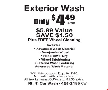 Only $4.49 +tax Exterior Wash $5.99 Value. SAVE $1.50. Plus FREE Wheel CleaningIncludes: Advanced Wash Material, Doorjambs Wiped, Hand Towel Dry, Wheel Brightening, Exterior Wash Featuring Advanced Wash Material. With this coupon. Exp. 6-17-16. Not valid with other offers. All trucks, vans, SUVs, etc. $1.50 extra.