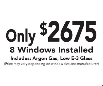 Only $2675 8 Windows Installed. Includes: Argon Gas, Low E-3 Glass (Price may vary depending on window size and manufacturer).