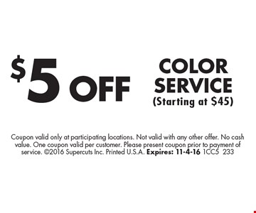 $5 OFF COLOR SERVICE (Starting at $45). Coupon valid only at participating locations. Not valid with any other offer. No cash value. One coupon valid per customer. Please present coupon prior to payment of service. 2016 Supercuts Inc. Printed U.S.A. Expires: 11-4-16 1CC5233