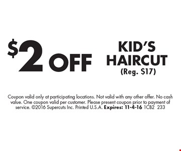 $2 OFF KID'S HAIRCUT (Reg. $17). Coupon valid only at participating locations. Not valid with any other offer. No cash value. One coupon valid per customer. Please present coupon prior to payment of service. 2016 Supercuts Inc. Printed U.S.A. Expires: 11-4-16 1CB2233
