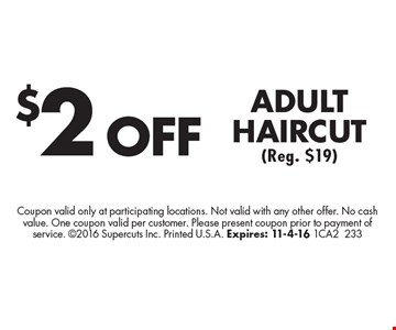 $2 off adult haircut (Reg. $19). Coupon valid only at participating locations. Not valid with any other offer. No cash value. One coupon valid per customer. Please present coupon prior to payment of service. 2016 Supercuts Inc. Printed U.S.A. Expires: 11-4-16 1CA2233