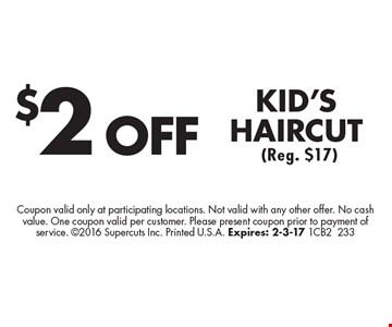 $2 OFF KID'S HAIRCUT (Reg. $17). Coupon valid only at participating locations. Not valid with any other offer. No cash value. One coupon valid per customer. Please present coupon prior to payment of service. 2016 Supercuts Inc. Printed U.S.A. Expires: 2-3-17 1CB2233