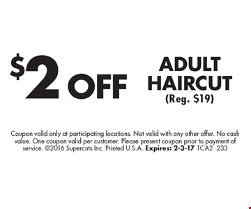 $2 OFF ADULT HAIRCUT (Reg. $19). Coupon valid only at participating locations. Not valid with any other offer. No cash value. One coupon valid per customer. Please present coupon prior to payment of service. 2016 Supercuts Inc. Printed U.S.A. Expires: 2-3-17 1CA2233