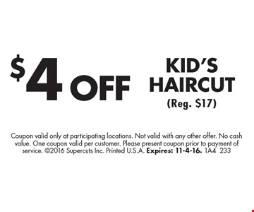 $4 OFF KID'S HAIRCUT (Reg. $17). Coupon valid only at participating locations. Not valid with any other offer. No cash value. One coupon valid per customer. Please present coupon prior to payment of service. 2016 Supercuts Inc. Printed U.S.A. Expires: 11-4-16. 1A4233