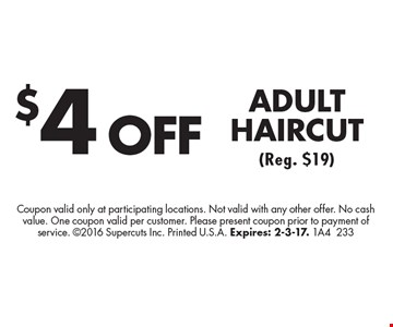 $4 OFF ADULT HAIRCUT (Reg. $19). Coupon valid only at participating locations. Not valid with any other offer. No cash value. One coupon valid per customer. Please present coupon prior to payment of service. 2016 Supercuts Inc. Printed U.S.A. Expires: 2-3-17. 1A4233