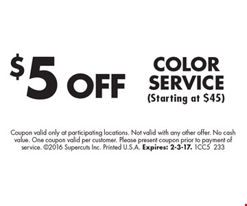 $5 OFF COLOR SERVICE (Starting at $45). Coupon valid only at participating locations. Not valid with any other offer. No cash value. One coupon valid per customer. Please present coupon prior to payment of service. 2016 Supercuts Inc. Printed U.S.A. Expires: 2-3-17. 1CC5233