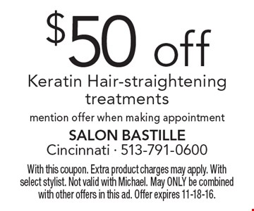 $50 off Keratin Hair-straightening treatments. Mention offer when making appointment. With this coupon. Extra product charges may apply. With select stylist. Not valid with Michael. May ONLY be combined with other offers in this ad. Offer expires 11-18-16.