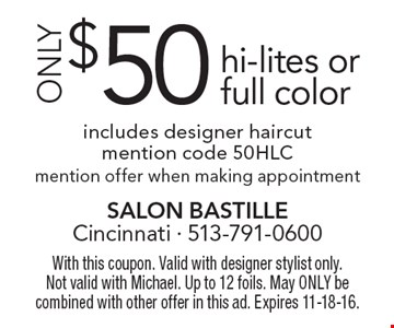 ONLY $50 hi-lites or full color. Includes designer haircut. Mention code 50HLC. Mention offer when making appointment. With this coupon. Valid with designer stylist only. Not valid with Michael. Up to 12 foils. May ONLY be combined with other offer in this ad. Expires 11-18-16.