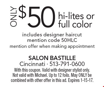 ONLY $50 hi-lites or full color includes designer haircut. Mention code 50HLC. Mention offer when making appointment. With this coupon. Valid with designer stylist only.Not valid with Michael. Up to 12 foils. May ONLY be combined with other offer in this ad. Expires 1-15-17.