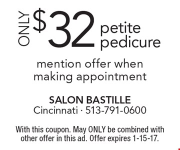ONLY $32 petite pedicure mention offer when making appointment. With this coupon. May ONLY be combined with other offer in this ad. Offer expires 1-15-17.