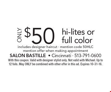 Only $50 Hi-Lites Or Full Color. Includes designer haircut. Mention code 50HLC. Mention offer when making appointment. With this coupon. Valid with designer stylist only. Not valid with Michael. Up to 12 foils. May ONLY be combined with other offer in this ad. Expires 10-31-16.