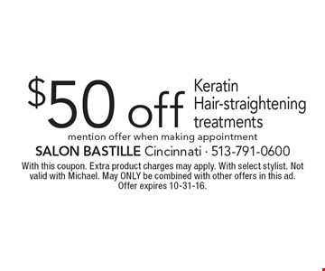 $50 Off Keratin Hair-Straightening Treatments. Mention offer when making appointment. With this coupon. Extra product charges may apply. With select stylist. Not valid with Michael. May ONLY be combined with other offers in this ad. Offer expires 10-31-16.