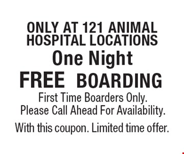 only at 121 animalhospital locations FREE BOARDING First Time Boarders Only. Please Call Ahead For Availability. With this coupon. Limited time offer.