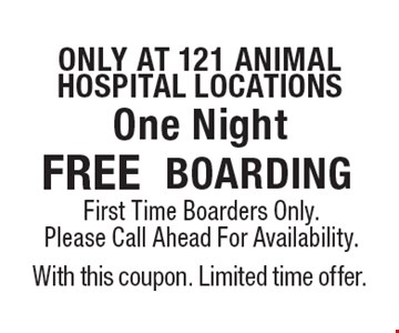 Free boarding only at 121 animal hospital locations. First Time Boarders Only. Please Call Ahead For Availability. With this coupon. Limited time offer.