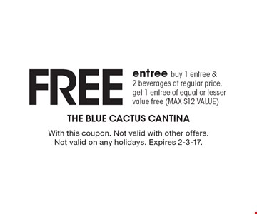 Free entree. Buy 1 entree & 2 beverages at regular price, get 1 entree of equal or lesser value free (max $12 value). With this coupon. Not valid with other offers. Not valid on any holidays. Expires 2-3-17.