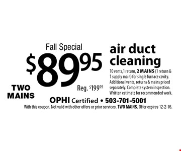 Fall Special $89.95 air ductcleaning 10 vents,1 return, 2 mains (1 return & 1 supply main) for single furnace cavity. Additional vents, returns & mains priced separately. Complete system inspection. Written estimate for recommended work.Reg. $199.95 . With this coupon. Not valid with other offers or prior services. Two MAINS. Offer expires 12-2-16.