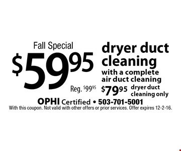 Fall Special $59.95 dryer duct cleaning • $79.95 dryer duct cleaning only. Reg. $99.95 . With this coupon. Not valid with other offers or prior services. Offer expires 12-2-16.