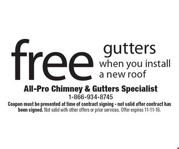 free gutters when you install a new roof . Coupon must be presented at time of contract signing - not valid after contract has been signed. Not valid with other offers or prior services. Offer expires 11-11-16.