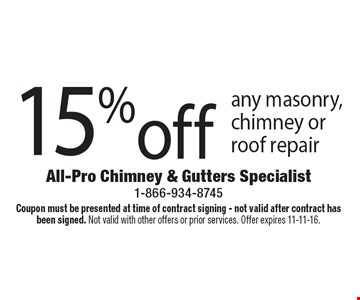 15%off any masonry, chimney or roof repair. Coupon must be presented at time of contract signing - not valid after contract has been signed. Not valid with other offers or prior services. Offer expires 11-11-16.