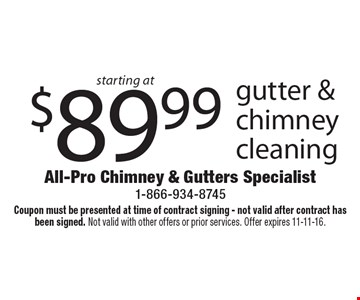 starting at $89.99 gutter & chimney cleaning. Coupon must be presented at time of contract signing - not valid after contract has been signed. Not valid with other offers or prior services. Offer expires 11-11-16.