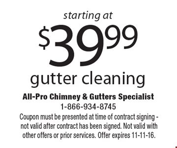 starting at $39.99 gutter cleaning. Coupon must be presented at time of contract signing - not valid after contract has been signed. Not valid with other offers or prior services. Offer expires 11-11-16.