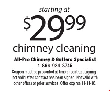 starting at $29.99 chimney cleaning. Coupon must be presented at time of contract signing - not valid after contract has been signed. Not valid with other offers or prior services. Offer expires 11-11-16.