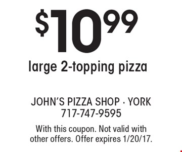 $10.99 large 2-topping pizza. With this coupon. Not valid with other offers. Offer expires 1/20/17.