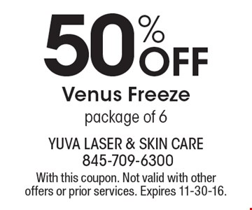 50% Off Venus Freeze package of 6. With this coupon. Not valid with other offers or prior services. Expires 11-30-16.