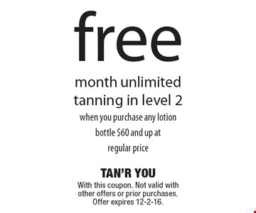 Free month unlimited tanning in level 2, when you purchase any lotion bottle $60 and up at regular price. With this coupon. Not valid with other offers or prior purchases. Offer expires 12-2-16.