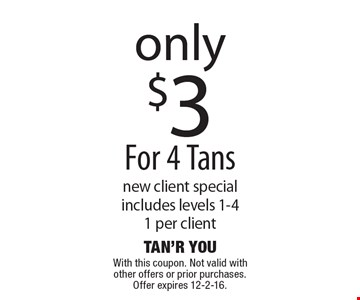 only $3 For 4 Tans. New client special includes levels 1-4. 1 per client. With this coupon. Not valid with other offers or prior purchases. Offer expires 12-2-16.