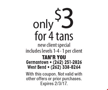 Only $3 for 4 tans. New client special includes levels 1-4 - 1 per client. With this coupon. Not valid with other offers or prior purchases. Expires 2/3/17.