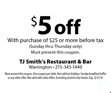 $5 off With purchase of $25 or more before tax (Sunday thru Thursday only). Must present this coupon. Must present this coupon. One coupon per table. Not valid on holidays. Sunday breakfast buffet or any other offer. Not valid with other offers. Excluding alcohol only checks. Exp. 12-15-16.