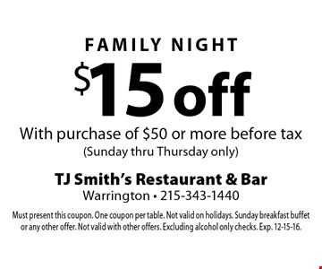 $15 off Family Night With purchase of $50 or more before tax (Sunday thru Thursday only). Must present this coupon. One coupon per table. Not valid on holidays. Sunday breakfast buffet or any other offer. Not valid with other offers. Excluding alcohol only checks. Exp. 12-15-16.
