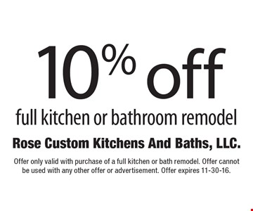 10% off full kitchen or bathroom remodel. Offer only valid with purchase of a full kitchen or bath remodel. Offer cannot be used with any other offer or advertisement. Offer expires 11-30-16.
