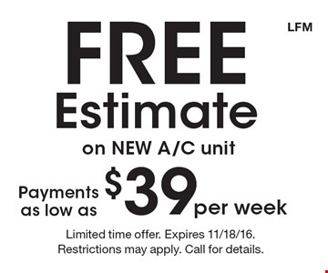 Free Estimate on NEW A/C unit. Payments as low as $39 per week. Limited time offer. Expires 11/18/16. Restrictions may apply. Call for details. LFM