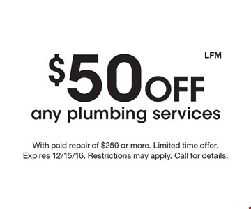$50 Off any plumbing services. With paid repair of $250 or more. Limited time offer. Expires 12/15/16. Restrictions may apply. Call for details. LFM