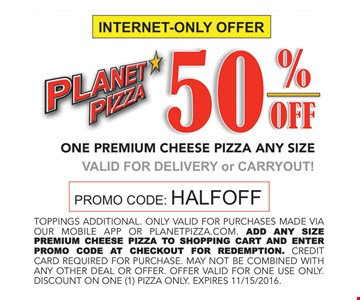 50% off one premium cheese pizza, any size. Valid for delivery or carryout. Promo code: HALFOFF. Expires 11/25/16.