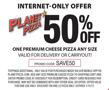Internet-Only Offer – 50% off one premium cheese pizza, any size. Valid for delivery or carryout! Promo Code: SAVE50. Toppings additional. Only valid for purchases made via our mobile app or planetpizza.com. Add any size premium cheese pizza to shopping cart and enter promo code at checkout for redemption. Credit card required for purchase. May not be combined with any other deal or offer. Offer valid for one use only. Discount on one (1) pizza only. Expires 1/15/17.