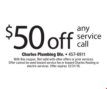 $50 off any service call. With this coupon. Not valid with other offers or prior services. Offer cannot be used toward service fee or toward Charles Heating or electric services. Offer expires 12/31/16.