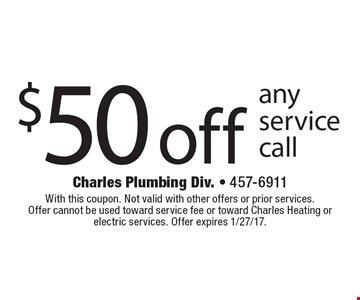 $50 off any service call. With this coupon. Not valid with other offers or prior services. Offer cannot be used toward service fee or toward Charles Heating or electric services. Offer expires 1/27/17.