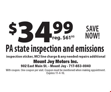 SAVE NOW! $34.99 PA state inspection and emissions, inspection sticker, MCI line charge & any needed repairs additional. With coupon. One coupon per visit. Coupon must be mentioned when making appointment. Expires 11-4-16.