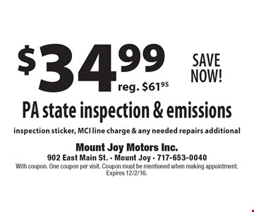 Save Now! $34.99 PA state inspection & emissions. Reg. $61.95. Inspection sticker, MCI line charge & any needed repairs additional. With coupon. One coupon per visit. Coupon must be mentioned when making appointment. Expires 12/2/16.