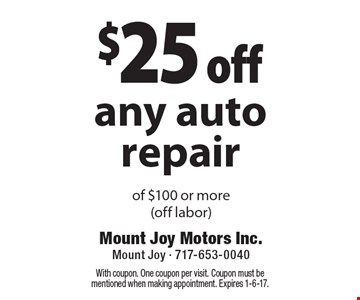 $25 off any auto repair of $100 or more (off labor). With coupon. One coupon per visit. Coupon must be mentioned when making appointment. Expires 1-6-17.