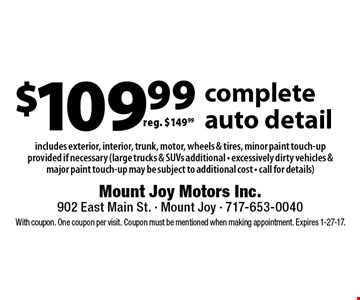 $109.99 complete auto detail. reg. $149.99 includes exterior, interior, trunk, motor, wheels & tires, minor paint touch-up provided if necessary (large trucks & SUVs additional - excessively dirty vehicles & major paint touch-up may be subject to additional cost - call for details). With coupon. One coupon per visit. Coupon must be mentioned when making appointment. Expires 1-27-17.
